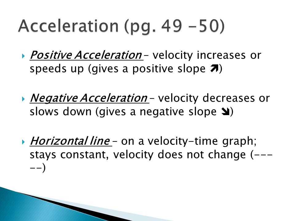  Positive Acceleration – velocity increases or speeds up (gives a positive slope  )  Negative Acceleration – velocity decreases or slows down (give