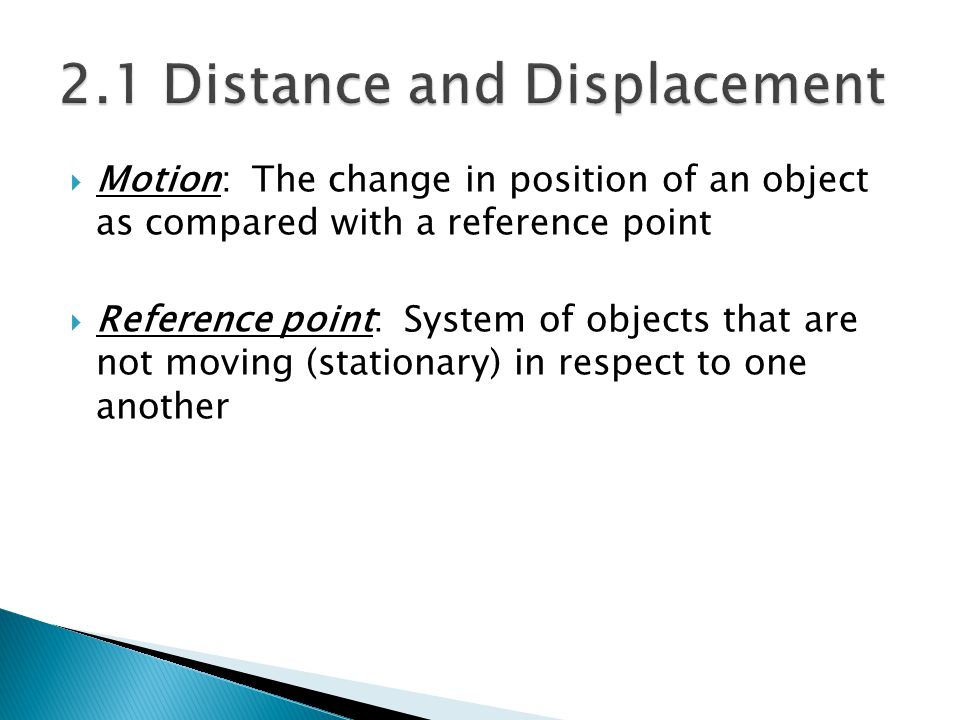  Motion: The change in position of an object as compared with a reference point  Reference point: System of objects that are not moving (stationary)