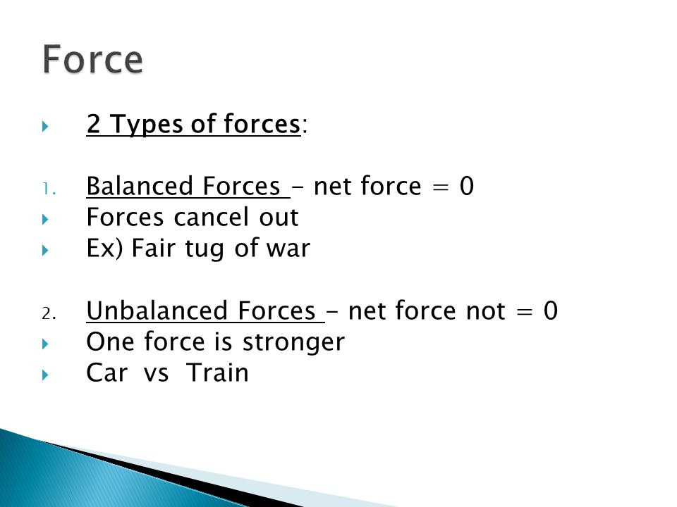  2 Types of forces: 1. Balanced Forces - net force = 0  Forces cancel out  Ex) Fair tug of war 2. Unbalanced Forces - net force not = 0  One force
