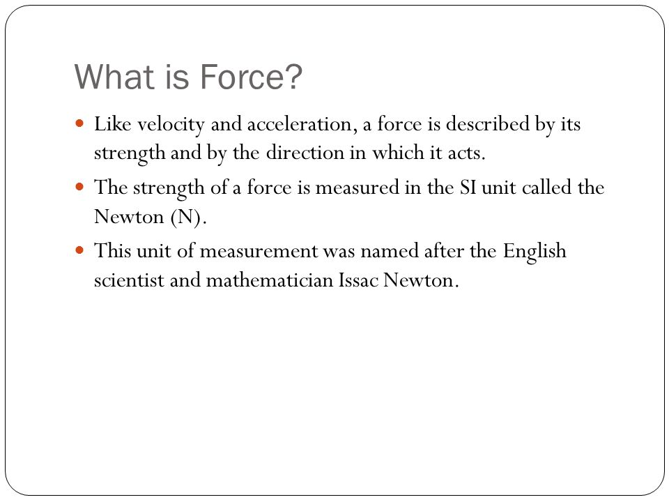 What is Force? Like velocity and acceleration, a force is described by its strength and by the direction in which it acts. The strength of a force is