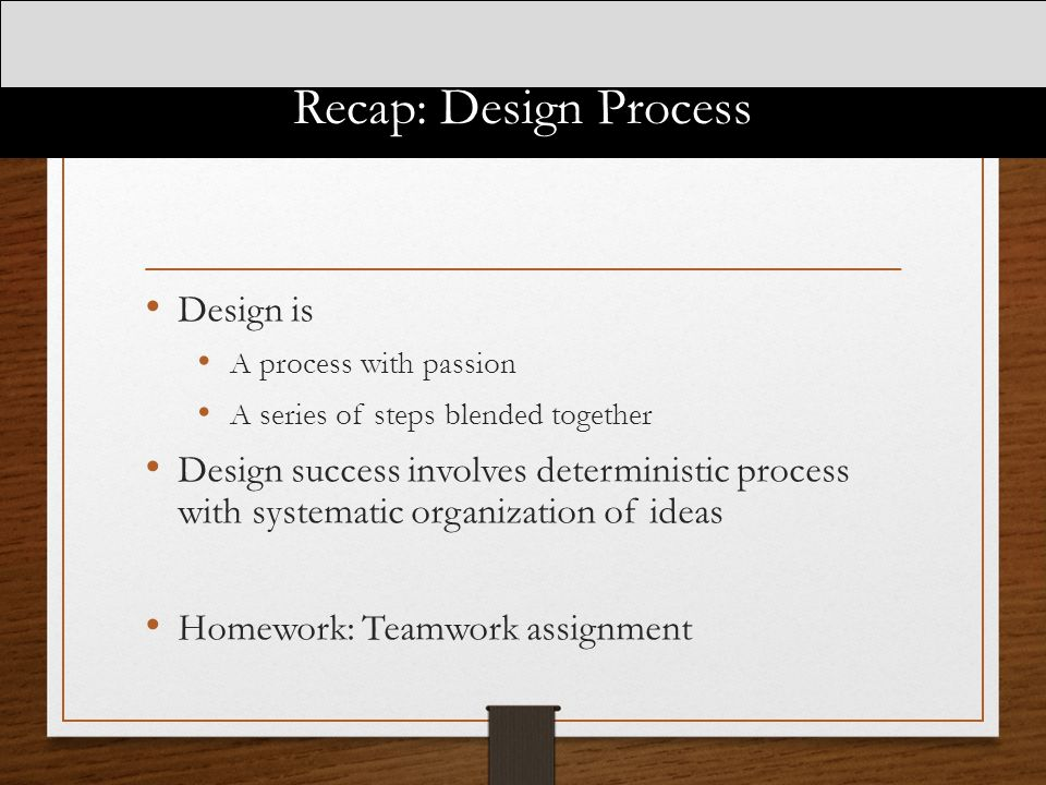 Recap: Design Process Design is A process with passion A series of steps blended together Design success involves deterministic process with systemati