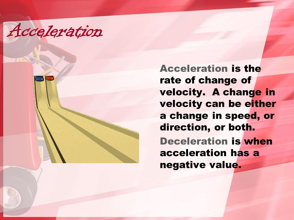 Acceleration Acceleration is the rate of change of velocity. A change in velocity can be either a change in speed, or direction, or both. Deceleration