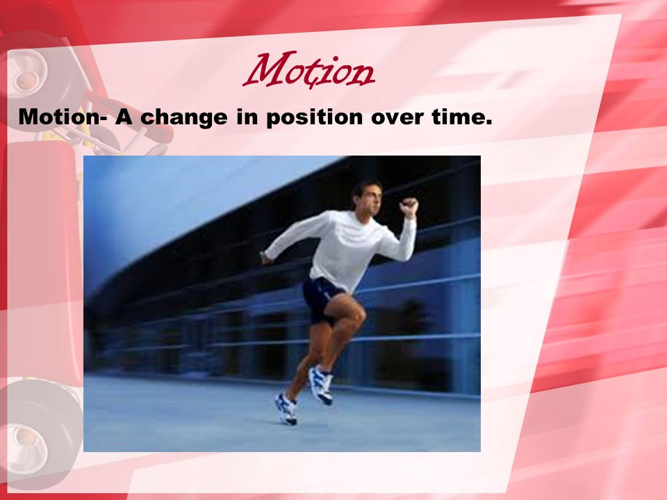 Motion Motion- A change in position over time.