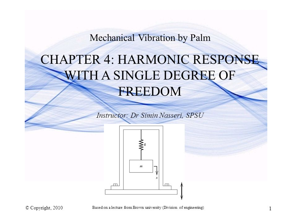 Mechanical Vibration by Palm CHAPTER 4: HARMONIC RESPONSE WITH A SINGLE DEGREE OF FREEDOM Instructor: Dr Simin Nasseri, SPSU © Copyright, 2010 1 Based