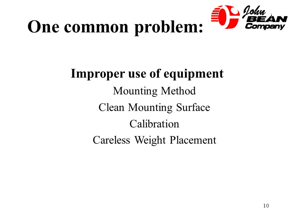 10 One common problem: Improper use of equipment Mounting Method Clean Mounting Surface Calibration Careless Weight Placement