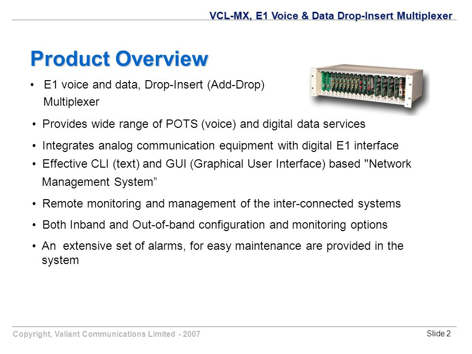 Copyright, Valiant Communications Limited - 2007Slide 3 The Multiplexer may be used in Terminal or Drop-Insert (Add-Drop) configuration to provide Toll Quality Voice services Interconnect LAN (Campus Network) Interconnect Computer Terminals Provide LAN-WAN Interconnectivity Provide Leased Lines on DSL for SOHO Applications VCL-MX, E1 Voice & Data Drop-Insert Multiplexer