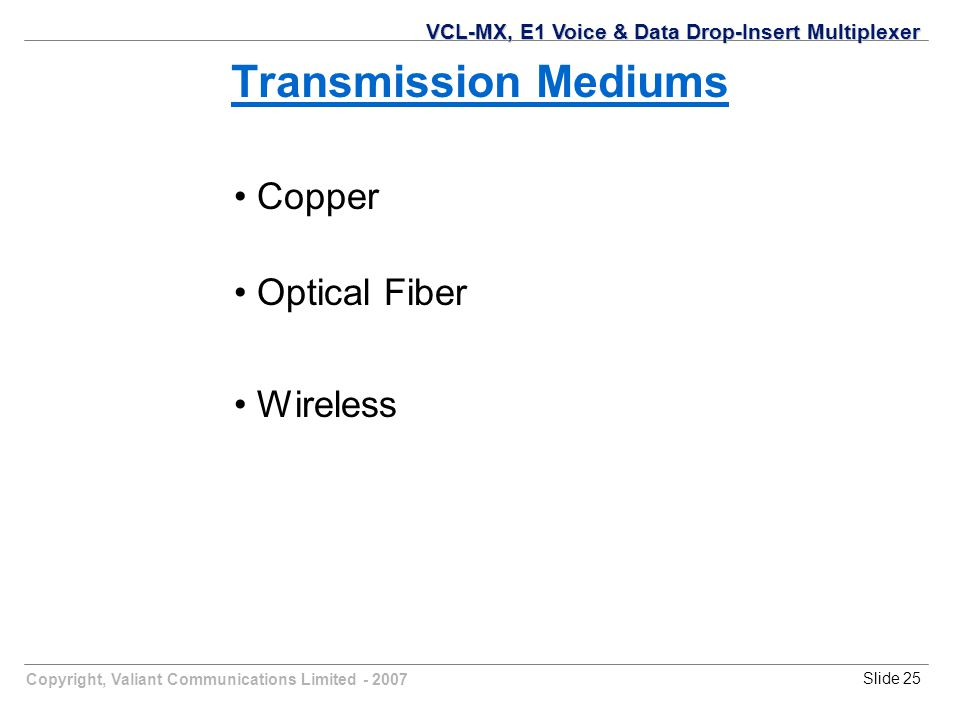 Copyright, Valiant Communications Limited - 2007Slide 25 Transmission Mediums Copper Optical Fiber Wireless VCL-MX, E1 Voice & Data Drop-Insert Multiplexer