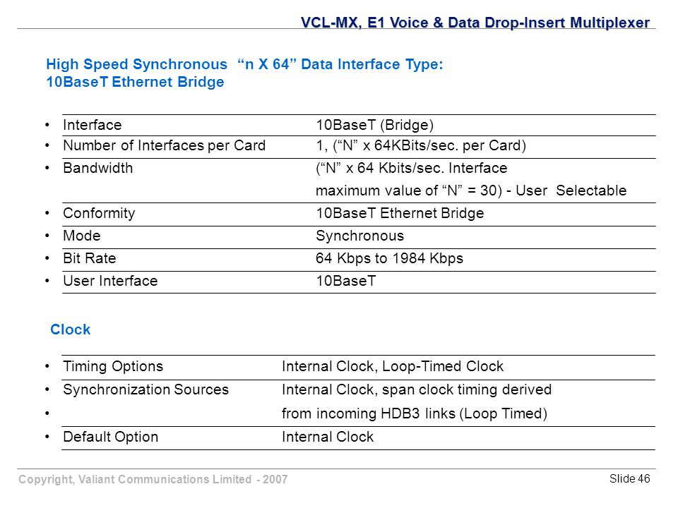 Copyright, Valiant Communications Limited - 2007Slide 46 Interface10BaseT (Bridge) Number of Interfaces per Card 1, ( N x 64KBits/sec.