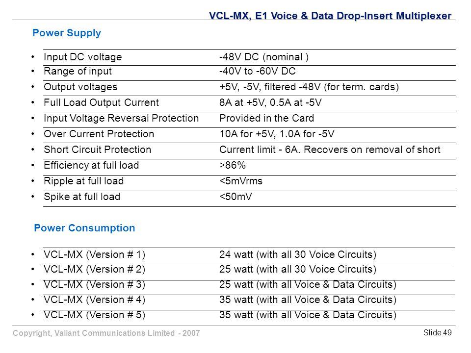 Copyright, Valiant Communications Limited - 2007Slide 49 Power Supply Input DC voltage-48V DC (nominal ) Range of input-40V to -60V DC Output voltages+5V, -5V, filtered -48V (for term.