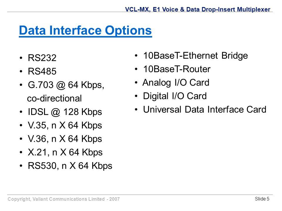 Copyright, Valiant Communications Limited - 2007Slide 5 RS232 RS485 G.703 @ 64 Kbps, co-directional IDSL @ 128 Kbps V.35, n X 64 Kbps V.36, n X 64 Kbps X.21, n X 64 Kbps RS530, n X 64 Kbps VCL-MX, E1 Voice & Data Drop-Insert Multiplexer Data Interface Options 10BaseT-Ethernet Bridge 10BaseT-Router Analog I/O Card Digital I/O Card Universal Data Interface Card