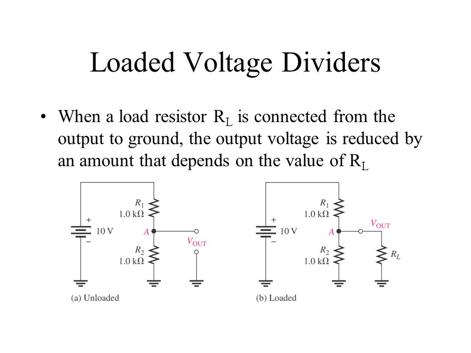 Loaded Voltage Dividers When a load resistor R L is connected from the output to ground, the output voltage is reduced by an amount that depends on th