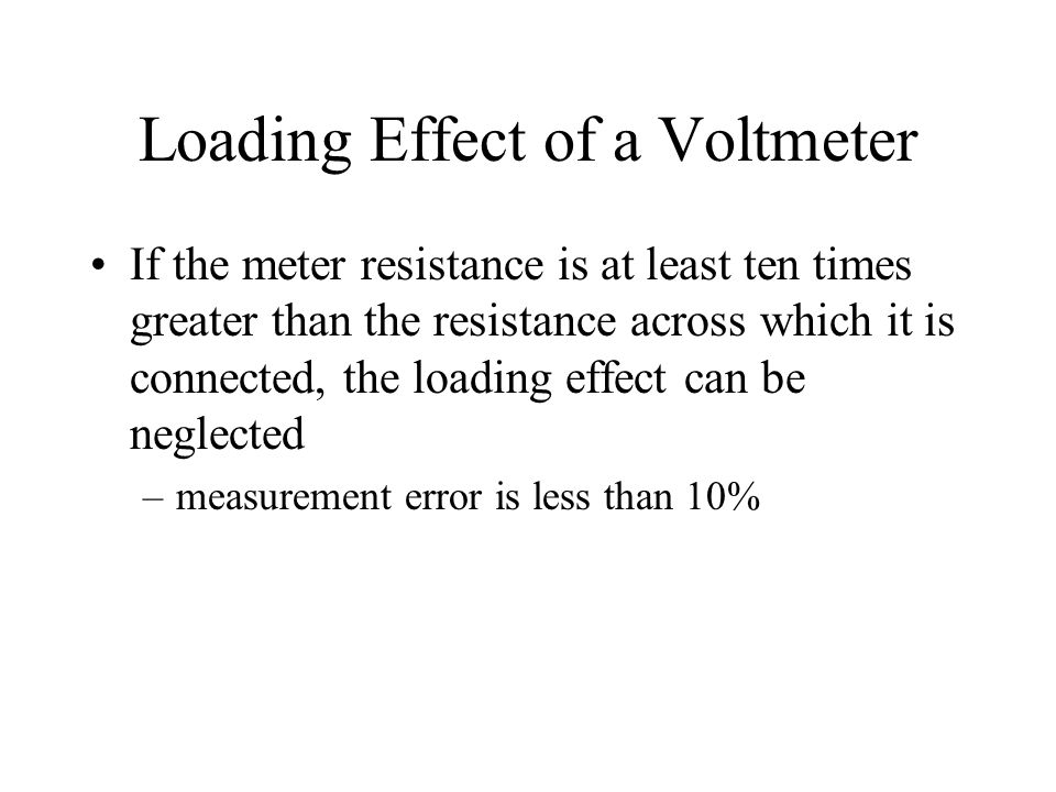 Loading Effect of a Voltmeter If the meter resistance is at least ten times greater than the resistance across which it is connected, the loading effe