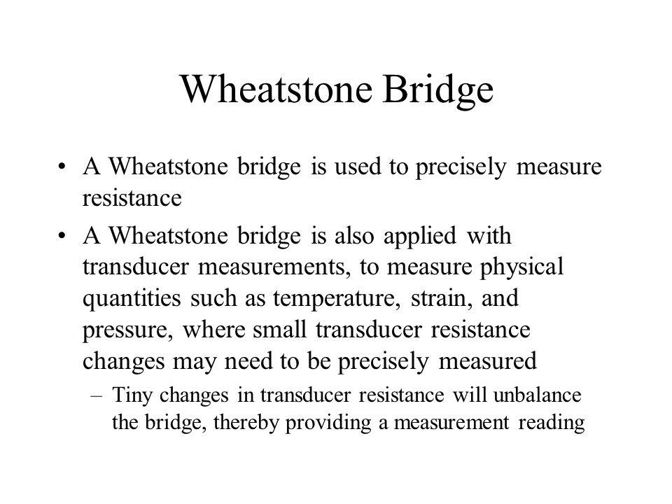 Wheatstone Bridge A Wheatstone bridge is used to precisely measure resistance A Wheatstone bridge is also applied with transducer measurements, to mea
