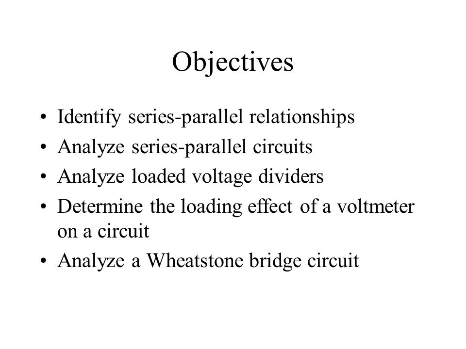 Objectives Identify series-parallel relationships Analyze series-parallel circuits Analyze loaded voltage dividers Determine the loading effect of a v