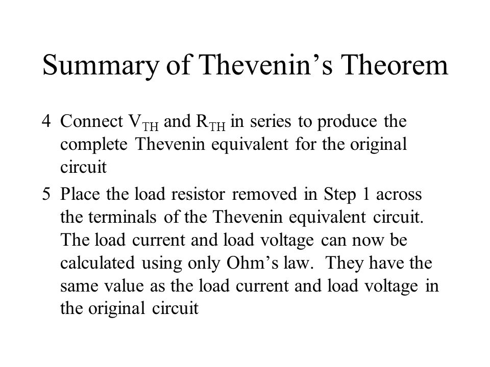 Summary of Thevenin's Theorem 4Connect V TH and R TH in series to produce the complete Thevenin equivalent for the original circuit 5Place the load re