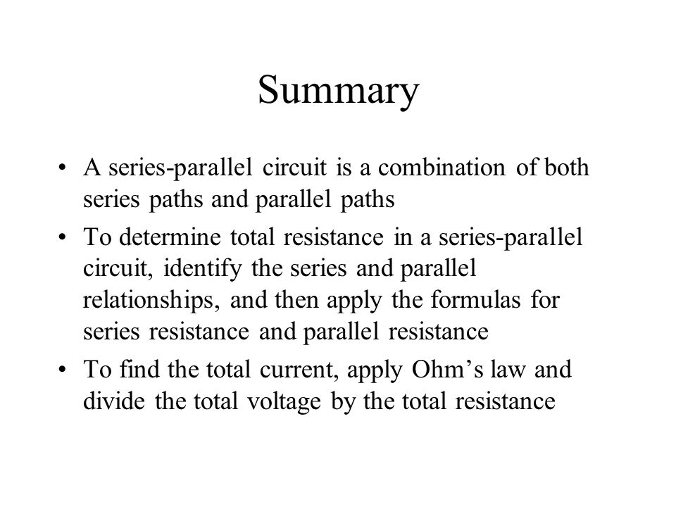 Summary A series-parallel circuit is a combination of both series paths and parallel paths To determine total resistance in a series-parallel circuit,
