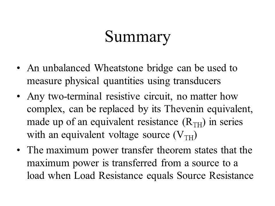 Summary An unbalanced Wheatstone bridge can be used to measure physical quantities using transducers Any two-terminal resistive circuit, no matter how
