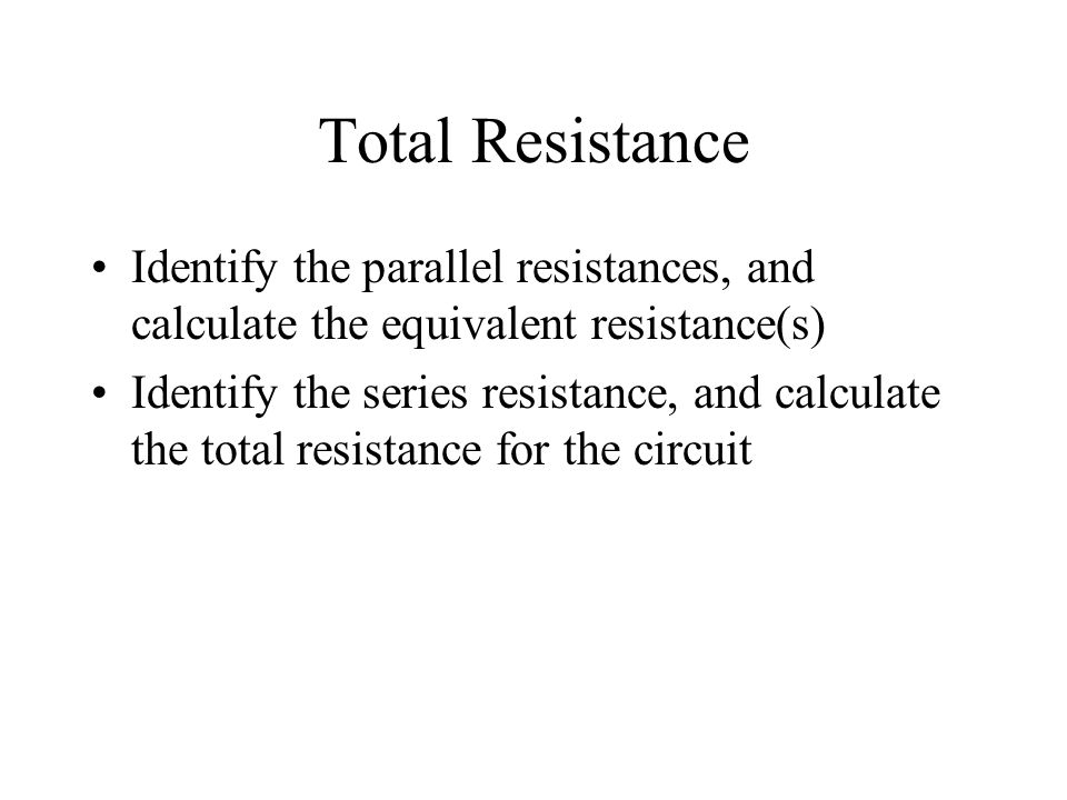 Total Resistance Identify the parallel resistances, and calculate the equivalent resistance(s) Identify the series resistance, and calculate the total