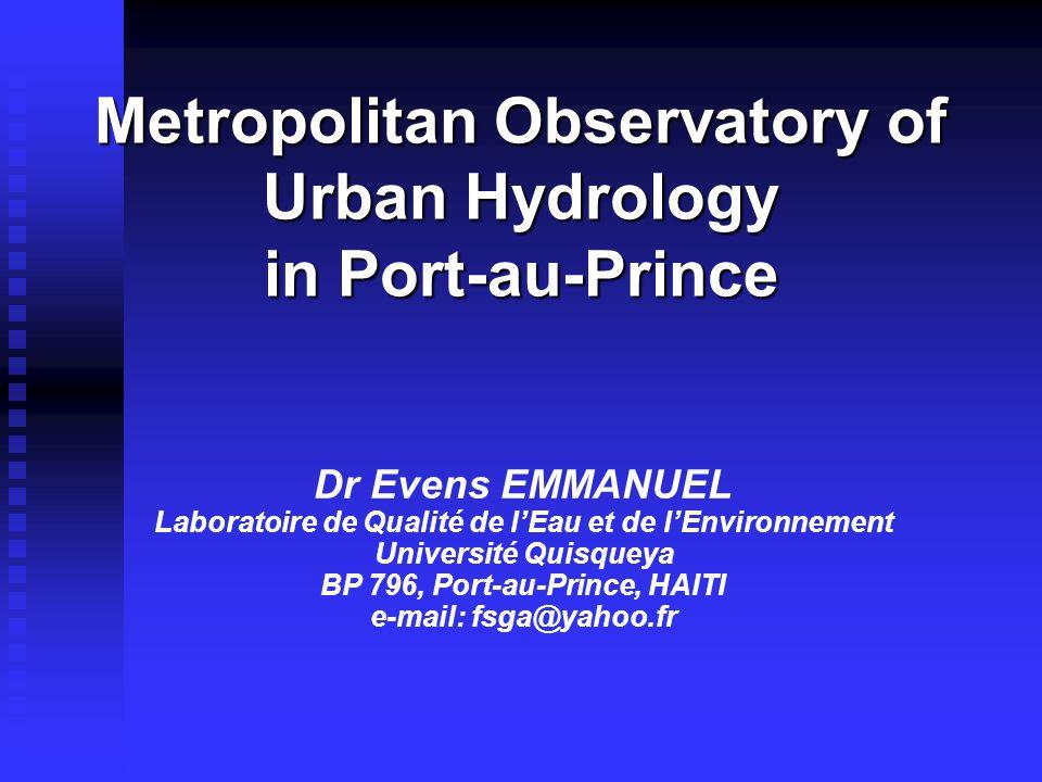 Metropolitan Observatory of Urban Hydrology in Port-au-Prince Dr Evens EMMANUEL Laboratoire de Qualité de l'Eau et de l'Environnement Université Quisqueya BP 796, Port-au-Prince, HAITI e-mail: fsga@yahoo.fr