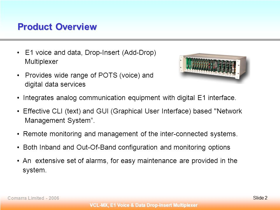 Slide 2Comarra Limited - 2006Slide 2 VCL-MX, E1 Voice & Data Drop-Insert Multiplexer Product Overview E1 voice and data, Drop-Insert (Add-Drop) Multiplexer Provides wide range of POTS (voice) and digital data services Integrates analog communication equipment with digital E1 interface.