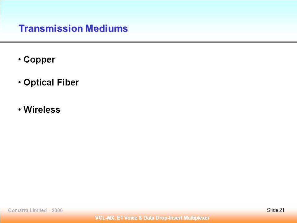 Slide 21Comarra Limited - 2006Slide 21 VCL-MX, E1 Voice & Data Drop-Insert Multiplexer Copper Optical Fiber Wireless Transmission Mediums
