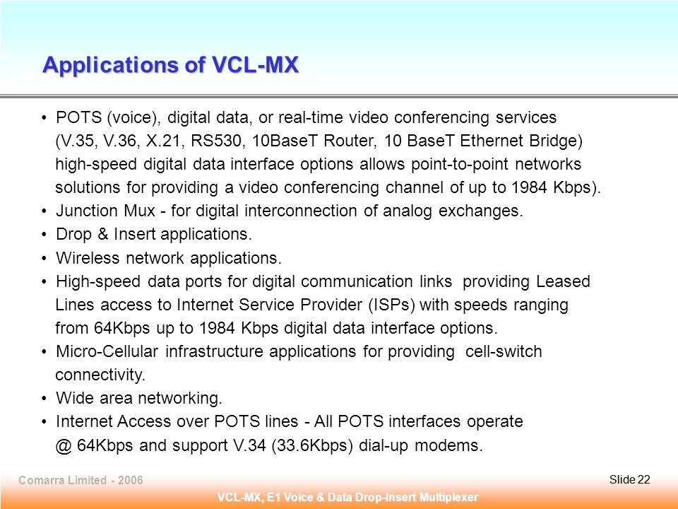 Slide 22Comarra Limited - 2006Slide 22 VCL-MX, E1 Voice & Data Drop-Insert Multiplexer POTS (voice), digital data, or real-time video conferencing services (V.35, V.36, X.21, RS530, 10BaseT Router, 10 BaseT Ethernet Bridge) high-speed digital data interface options allows point-to-point networks solutions for providing a video conferencing channel of up to 1984 Kbps).