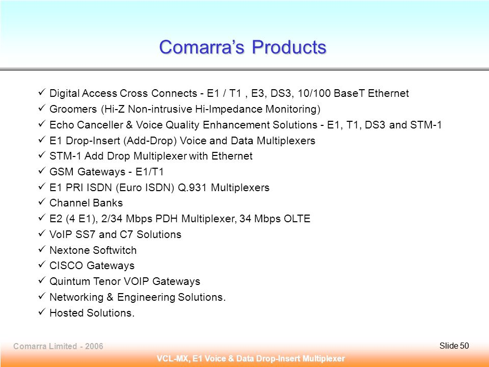 Slide 50Comarra Limited - 2006Slide 50 VCL-MX, E1 Voice & Data Drop-Insert Multiplexer Digital Access Cross Connects - E1 / T1, E3, DS3, 10/100 BaseT Ethernet Groomers (Hi-Z Non-intrusive Hi-Impedance Monitoring) Echo Canceller & Voice Quality Enhancement Solutions - E1, T1, DS3 and STM-1 E1 Drop-Insert (Add-Drop) Voice and Data Multiplexers STM-1 Add Drop Multiplexer with Ethernet GSM Gateways - E1/T1 E1 PRI ISDN (Euro ISDN) Q.931 Multiplexers Channel Banks E2 (4 E1), 2/34 Mbps PDH Multiplexer, 34 Mbps OLTE VoIP SS7 and C7 Solutions Nextone Softwitch CISCO Gateways Quintum Tenor VOIP Gateways Networking & Engineering Solutions.