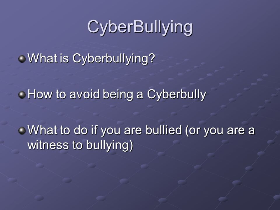 CyberBullying What is Cyberbullying? How to avoid being a Cyberbully What to do if you are bullied (or you are a witness to bullying)