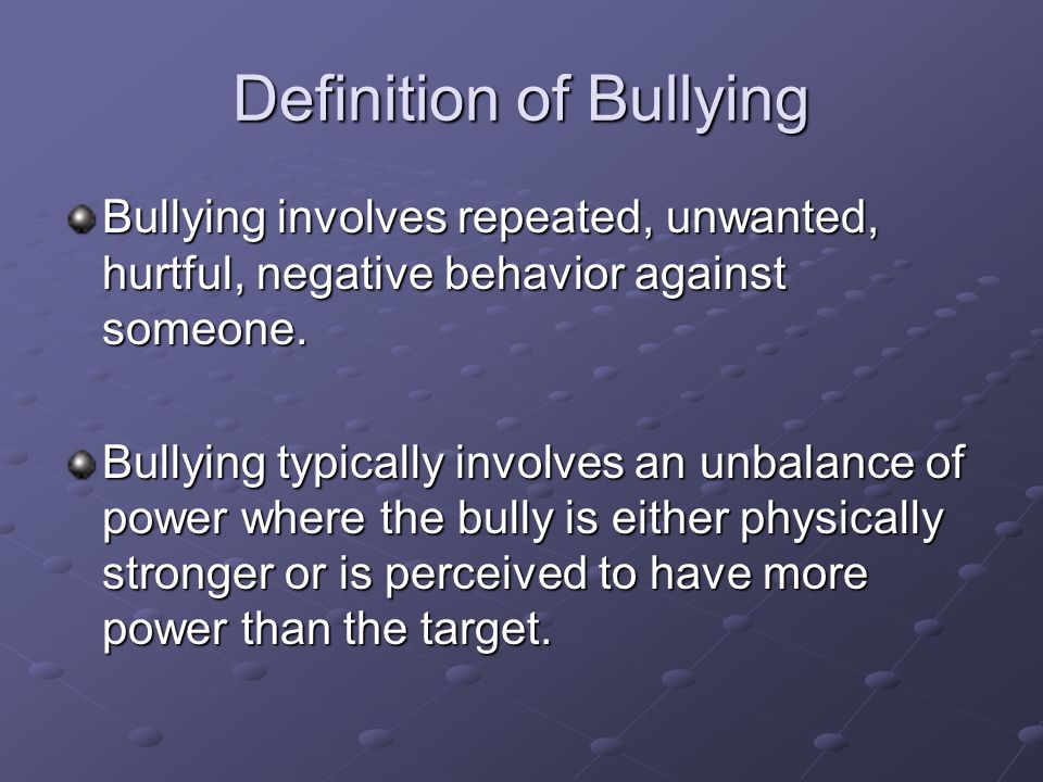 Definition of Bullying Bullying involves repeated, unwanted, hurtful, negative behavior against someone. Bullying typically involves an unbalance of p