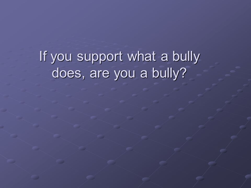 If you support what a bully does, are you a bully?