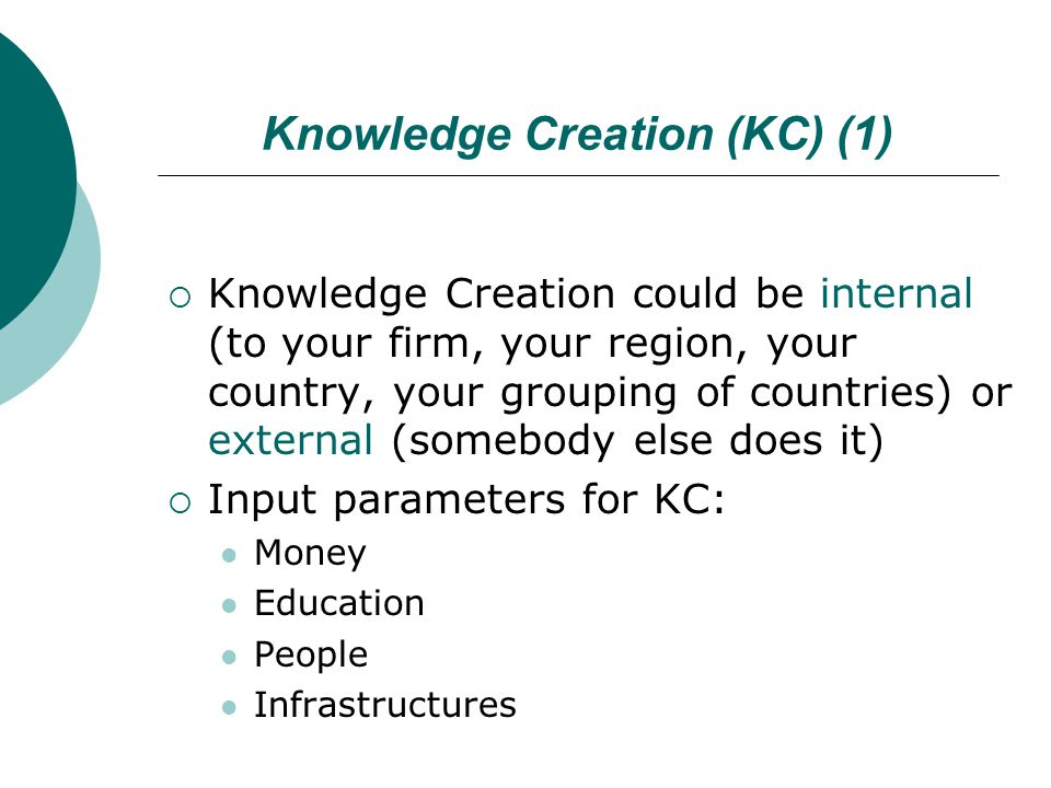 Knowledge Creation (KC) (1)  Knowledge Creation could be internal (to your firm, your region, your country, your grouping of countries) or external (somebody else does it)  Input parameters for KC: Money Education People Infrastructures