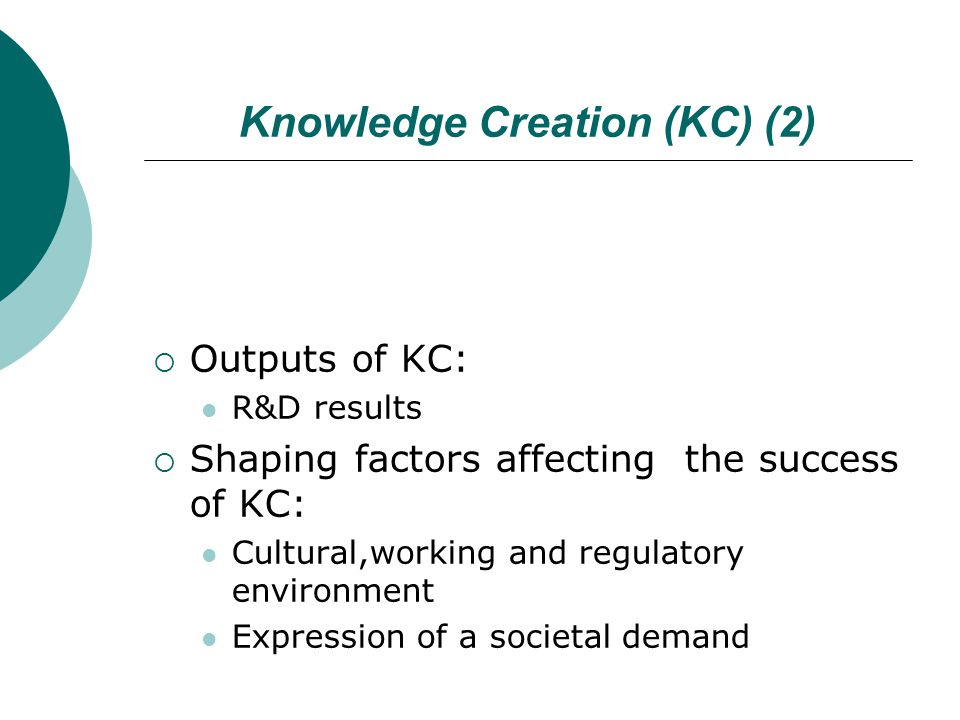 Knowledge Creation (KC) (2)  Outputs of KC: R&D results  Shaping factors affecting the success of KC: Cultural,working and regulatory environment Ex