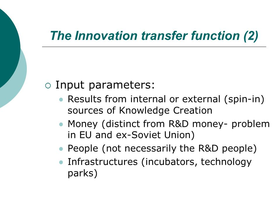 The Innovation transfer function (2)  Input parameters: Results from internal or external (spin-in) sources of Knowledge Creation Money (distinct from R&D money- problem in EU and ex-Soviet Union) People (not necessarily the R&D people) Infrastructures (incubators, technology parks)