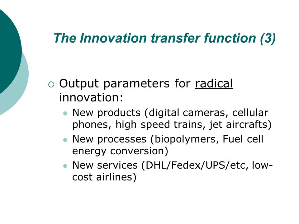 The Innovation transfer function (3)  Output parameters for radical innovation: New products (digital cameras, cellular phones, high speed trains, jet aircrafts) New processes (biopolymers, Fuel cell energy conversion) New services (DHL/Fedex/UPS/etc, low- cost airlines)