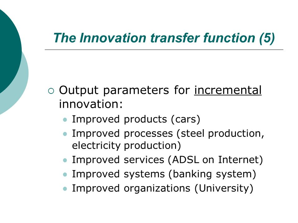 The Innovation transfer function (5)  Output parameters for incremental innovation: Improved products (cars) Improved processes (steel production, electricity production) Improved services (ADSL on Internet) Improved systems (banking system) Improved organizations (University)