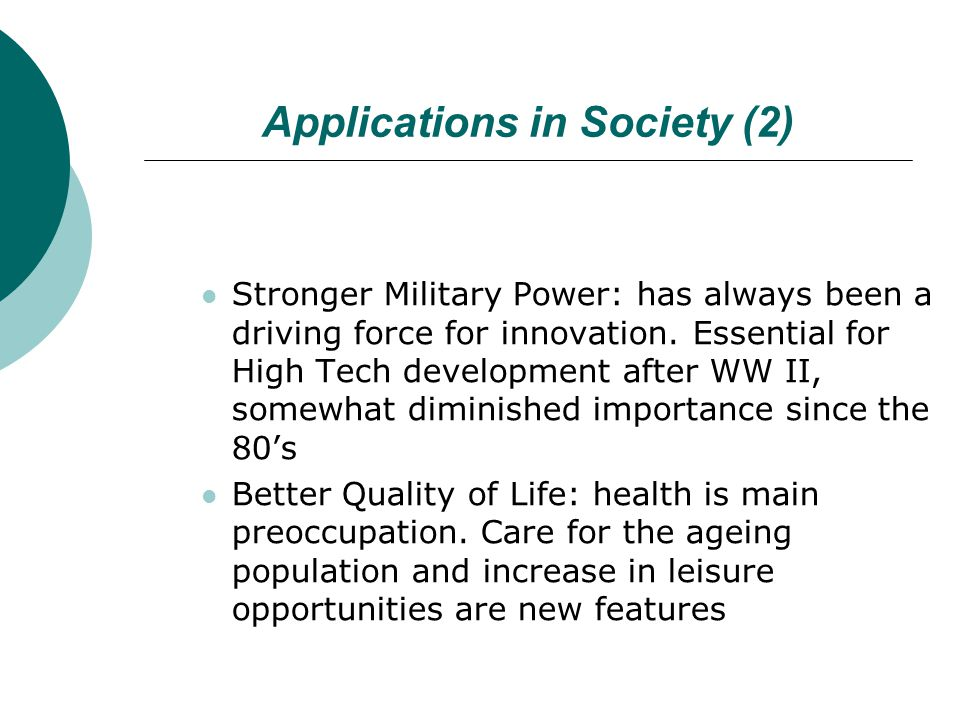 Applications in Society (2) Stronger Military Power: has always been a driving force for innovation.