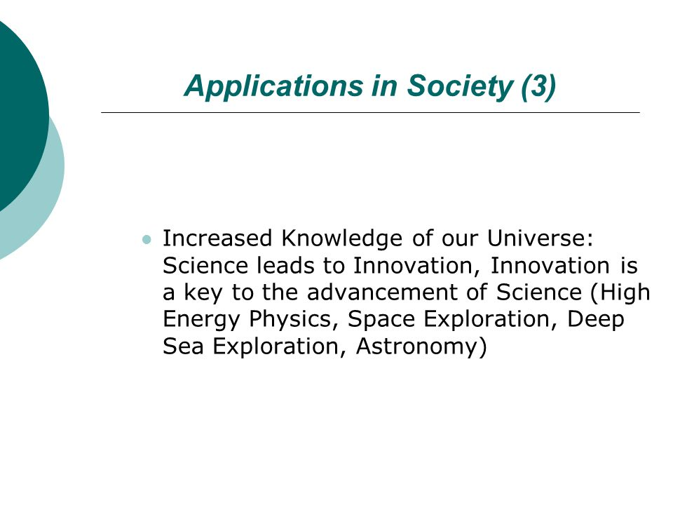 Applications in Society (3) Increased Knowledge of our Universe: Science leads to Innovation, Innovation is a key to the advancement of Science (High Energy Physics, Space Exploration, Deep Sea Exploration, Astronomy)