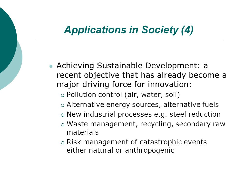 Applications in Society (4) Achieving Sustainable Development: a recent objective that has already become a major driving force for innovation:  Pollution control (air, water, soil)  Alternative energy sources, alternative fuels  New industrial processes e.g.