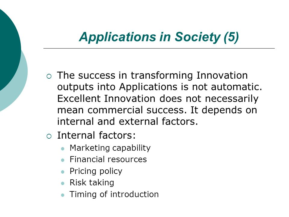 Applications in Society (5)  The success in transforming Innovation outputs into Applications is not automatic. Excellent Innovation does not necessa