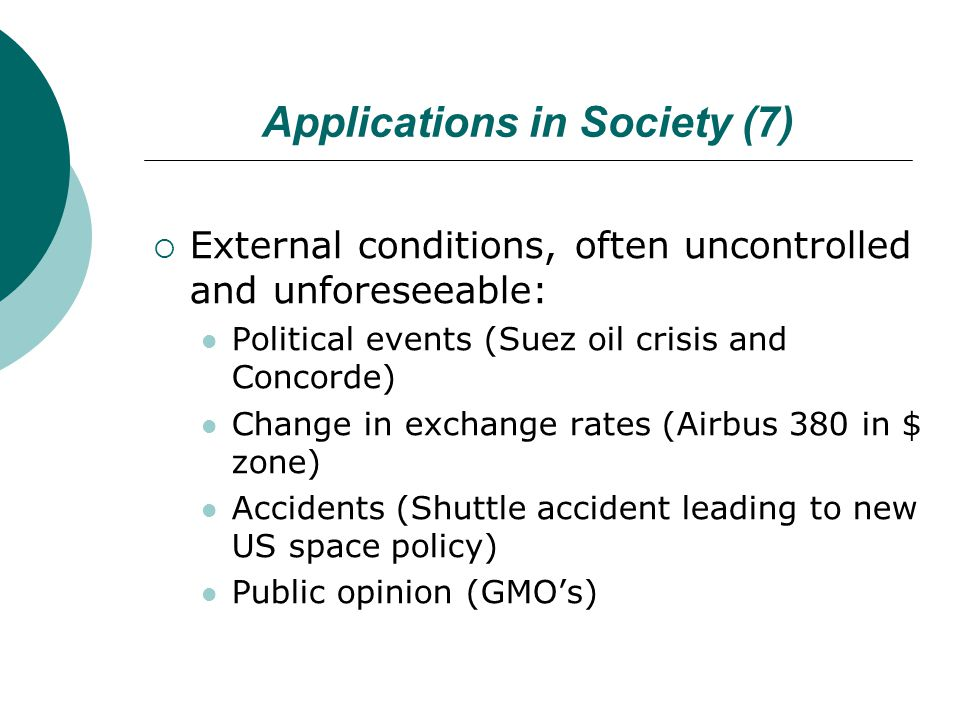 Applications in Society (7)  External conditions, often uncontrolled and unforeseeable: Political events (Suez oil crisis and Concorde) Change in exchange rates (Airbus 380 in $ zone) Accidents (Shuttle accident leading to new US space policy) Public opinion (GMO's)