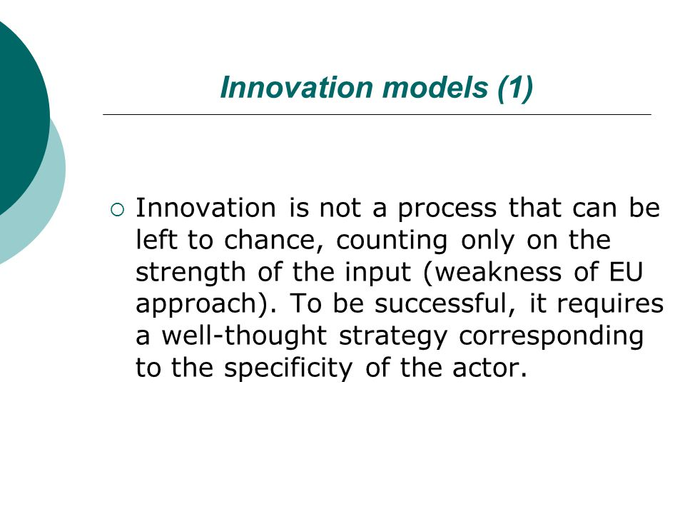 Innovation models (1)  Innovation is not a process that can be left to chance, counting only on the strength of the input (weakness of EU approach).