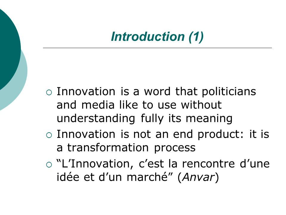 Introduction (1)  Innovation is a word that politicians and media like to use without understanding fully its meaning  Innovation is not an end product: it is a transformation process  L'Innovation, c'est la rencontre d'une idée et d'un marché (Anvar)