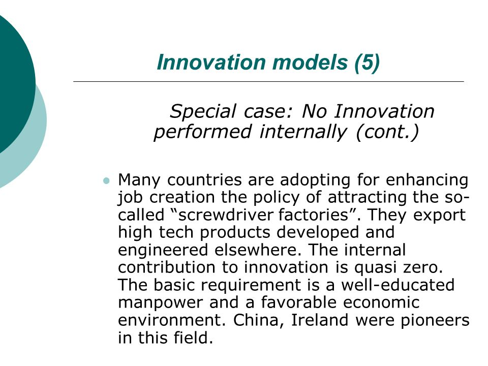 Innovation models (5) Special case: No Innovation performed internally (cont.) Many countries are adopting for enhancing job creation the policy of attracting the so- called screwdriver factories .