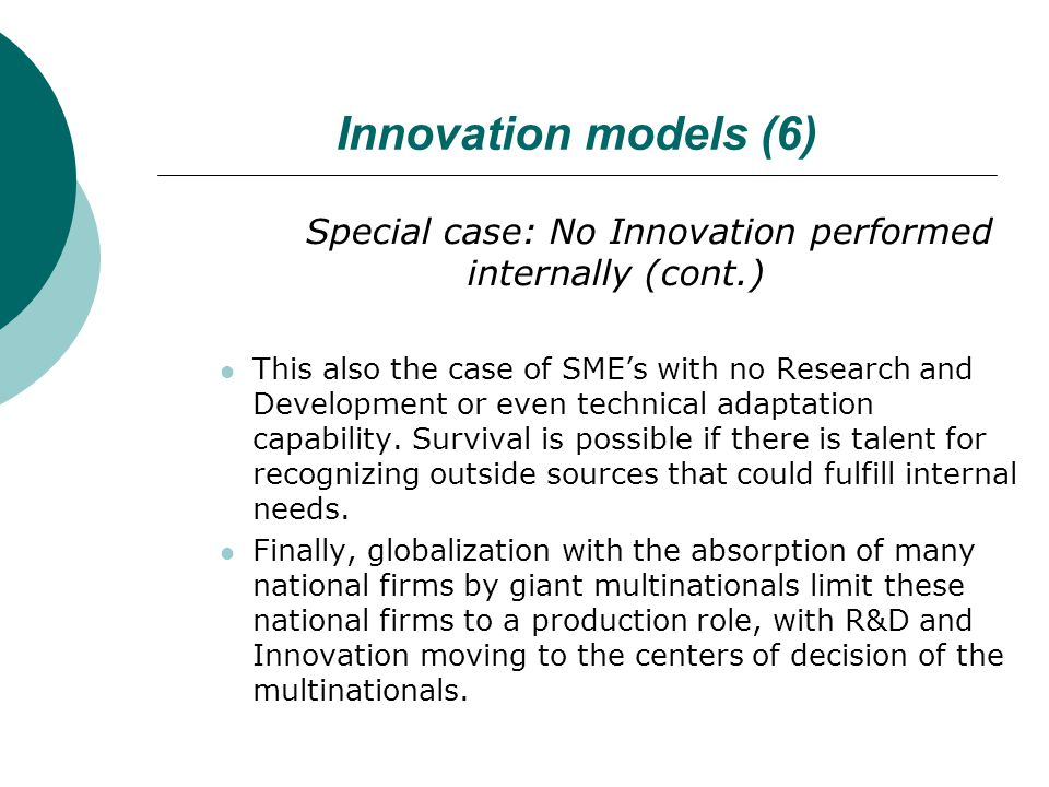 Innovation models (6) Special case: No Innovation performed internally (cont.) This also the case of SME's with no Research and Development or even technical adaptation capability.