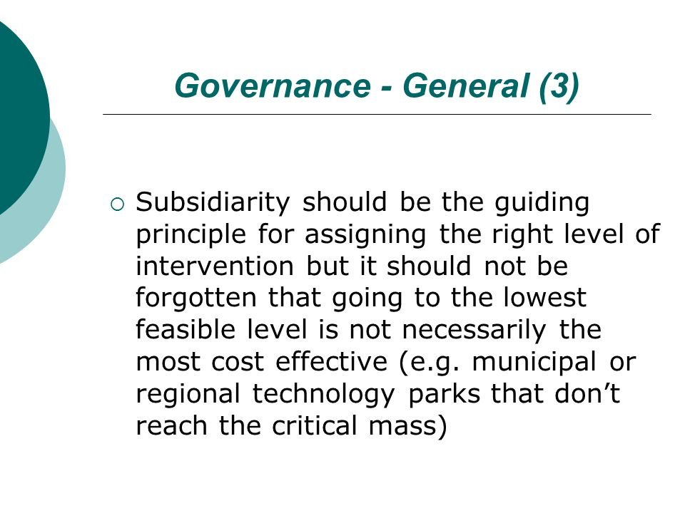 Governance - General (3)  Subsidiarity should be the guiding principle for assigning the right level of intervention but it should not be forgotten that going to the lowest feasible level is not necessarily the most cost effective (e.g.