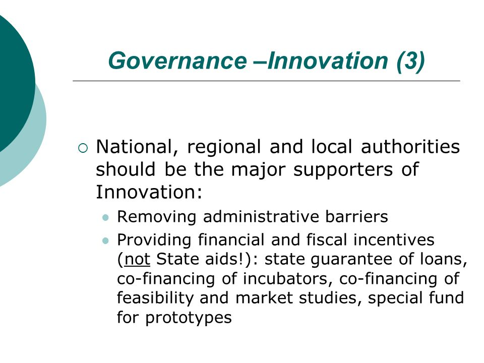 Governance –Innovation (3)  National, regional and local authorities should be the major supporters of Innovation: Removing administrative barriers Providing financial and fiscal incentives (not State aids!): state guarantee of loans, co-financing of incubators, co-financing of feasibility and market studies, special fund for prototypes