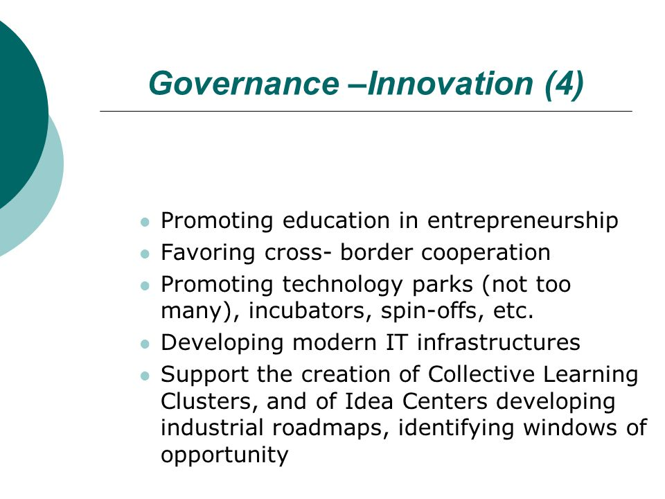 Governance –Innovation (4) Promoting education in entrepreneurship Favoring cross- border cooperation Promoting technology parks (not too many), incub