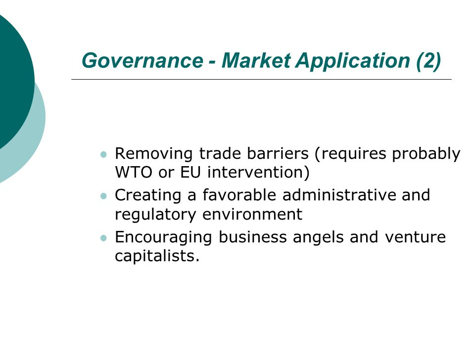 Governance - Market Application (2) Removing trade barriers (requires probably WTO or EU intervention) Creating a favorable administrative and regulat