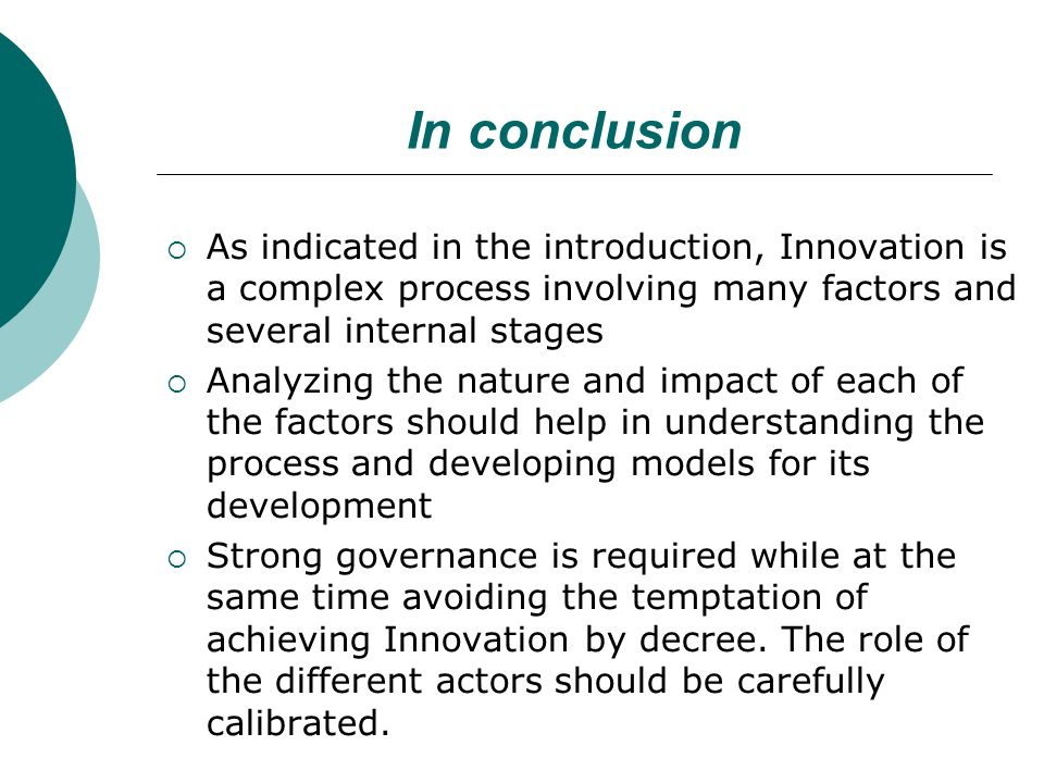 In conclusion  As indicated in the introduction, Innovation is a complex process involving many factors and several internal stages  Analyzing the nature and impact of each of the factors should help in understanding the process and developing models for its development  Strong governance is required while at the same time avoiding the temptation of achieving Innovation by decree.
