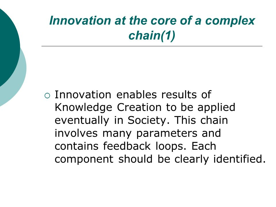 Innovation at the core of a complex chain(1)  Innovation enables results of Knowledge Creation to be applied eventually in Society. This chain involv